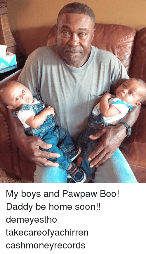 Boo, Memes, and Soon...: My boys and Pawpaw Boo! Daddy be home soon!! demeyestho takecareofyachirren cashmoneyrecords