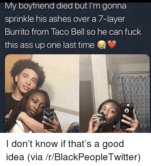 Sprinkle: My boytriend died but I'm gonna  sprinkle his ashes over a 7-layer  Burrito from Taco Bell so he can fuck  this ass up one last time I don't know if that's a good idea (via /r/BlackPeopleTwitter)