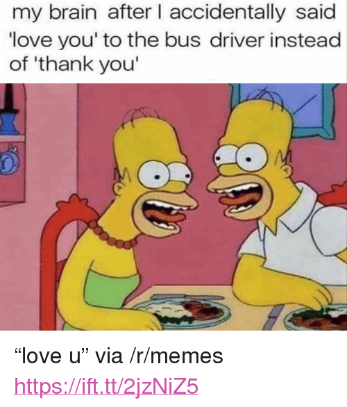 """Love, Memes, and Thank You: my brain after I accidentally said  love you' to the bus driver instead  of 'thank you <p>""""love u"""" via /r/memes <a href=""""https://ift.tt/2jzNiZ5"""">https://ift.tt/2jzNiZ5</a></p>"""