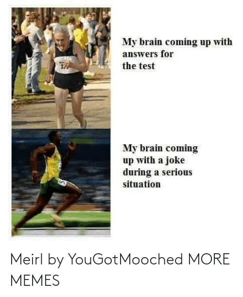 my brain: My brain coming up with  answers for  the test  37  My brain coming  up with a joke  during a serious  situation Meirl by YouGotMooched MORE MEMES