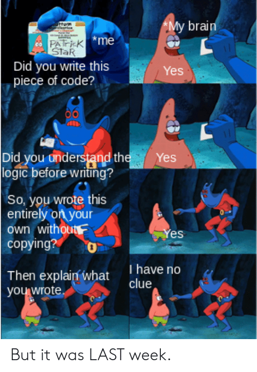 No Clue: *My brain  rtRm  PATK me  StaR  Did you write this  piece of code?  Yes  Did you understand the  logic before writing ?  Yes  So, you wrote this  entirely on your  own without  copying?  Yes  T have no  clue  Then explain what  you wrote But it was LAST week.