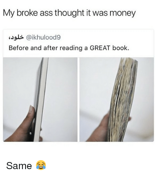 Ass, Money, and Book: My broke ass thought it was money  Jls @ikhulood9  Before and after reading a GREAT book. Same 😂