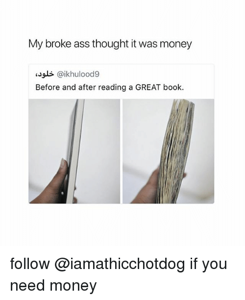 Ass, Money, and Book: My broke ass thought it was money  sals @ikhulood9  Before and after reading a GREAT book follow @iamathicchotdog if you need money