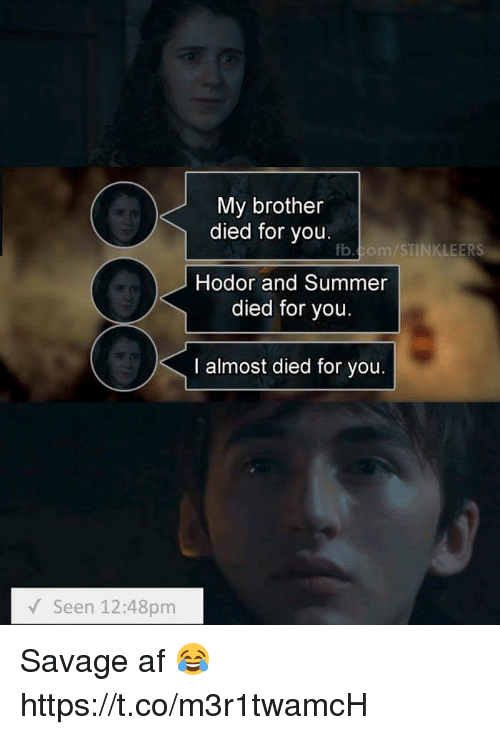 Af, Memes, and Savage: My brotheir  died for you  fb.com/STINKLEERS  Hodor and Summer  died for you  I almost died for you.  Seen 12:48pm Savage af 😂 https://t.co/m3r1twamcH