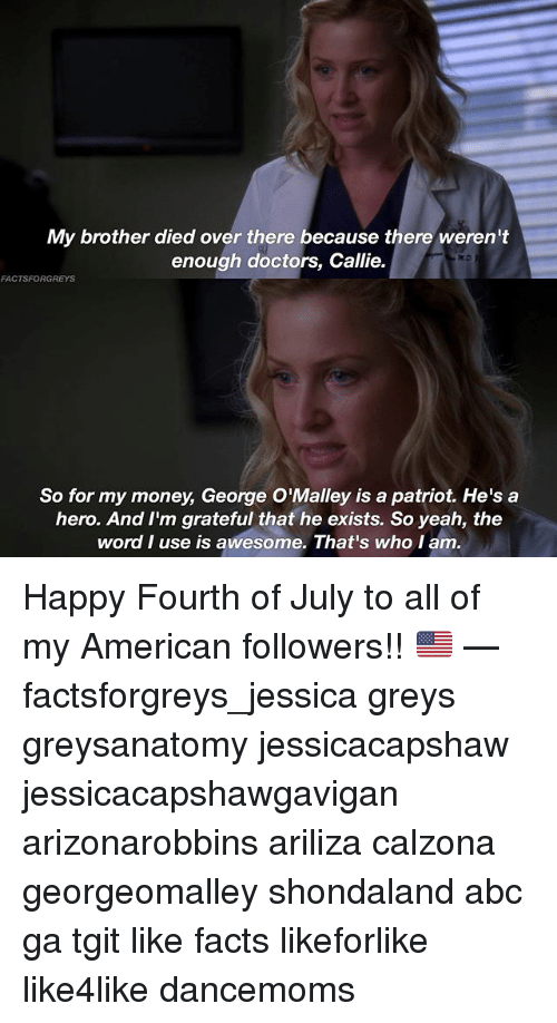 Abc, Facts, and Memes: My brother died over there because there weren't  enough doctors, Callie.  FACTSFORGREYS  So for my money, George O'Malley is a patriot. He's a  hero. And I'm grateful that he exists. So yeah, the  word I use is awesome. That's who I am Happy Fourth of July to all of my American followers!! 🇺🇸 — factsforgreys_jessica greys greysanatomy jessicacapshaw jessicacapshawgavigan arizonarobbins ariliza calzona georgeomalley shondaland abc ga tgit like facts likeforlike like4like dancemoms