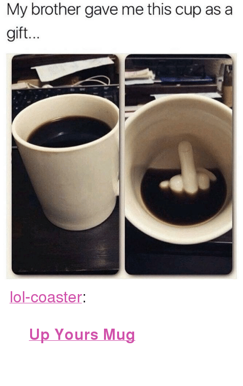 """Up Yours: My brother gave me this cup as a  gift. <p><a href=""""http://lol-coaster.tumblr.com/post/166050904502/up-yours-mug"""" class=""""tumblr_blog"""">lol-coaster</a>:</p><blockquote><p><b><a href=""""https://novelty-gift-ideas.com/up-yours-mug/"""">  Up Yours Mug</a><br/></b>  <br/></p></blockquote>"""