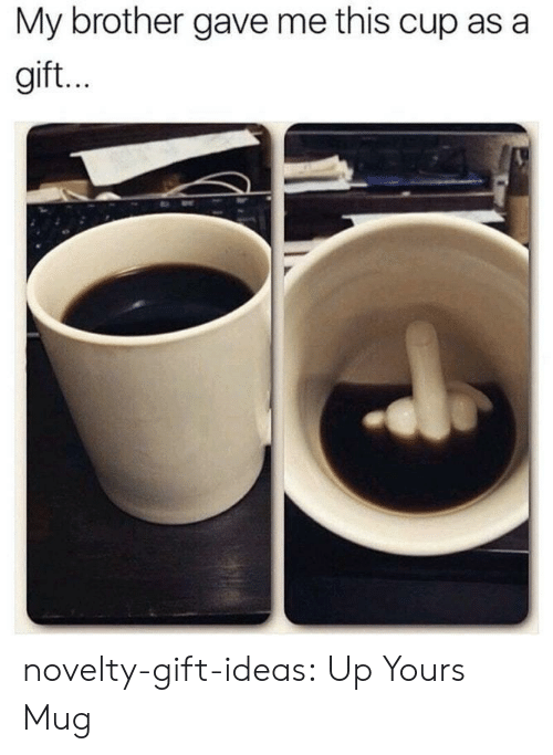 Up Yours: My brother gave me this cup as a  gift. novelty-gift-ideas:  Up Yours Mug