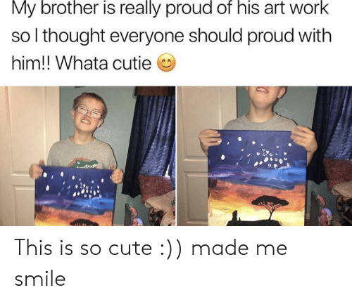 cutie: My brother is really proud of his art work  so I thought everyone should proud with  him!! Whata cutie This is so cute :)) made me smile