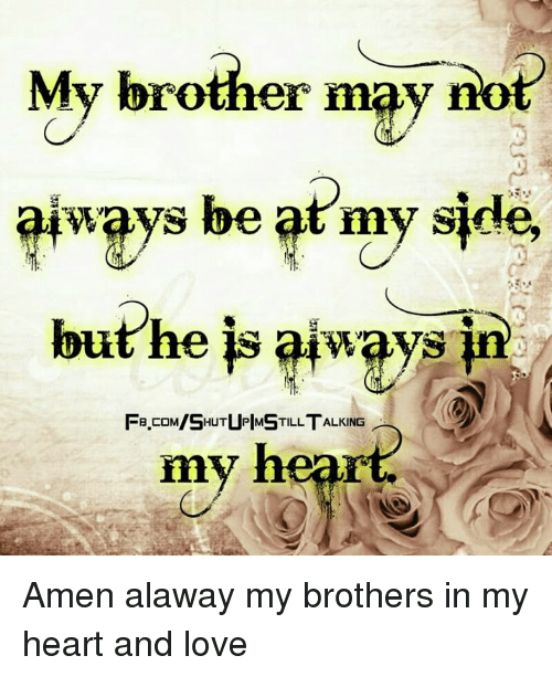 My Sides: My brother may no  ways be at my side  but he is always  FB.COM/SHUTUPIMSTILLTALKING ︵  FB coM/SHUTUPMSTILL TALKING  my heart. Amen alaway my brothers in my heart and love