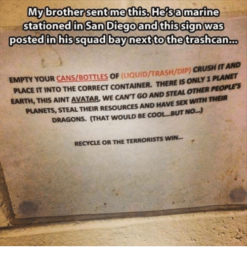 Sex, Squad, and Trash: My brother sent me this He a marine  stationed in San Diego and this sign was  posted in his squad bay next to the trashcan.  EMPTY YOUR  CANSIBoITLES oF LIQUID/TRASH/DIP)  CRUSHITAND  PLANET  PLACE ITINTO THE CORRECT CONTAINER, THERE ISONLyi  EARTH, THIS AINT AVATAR, wE CANT Go AND STEAL OTHER  PEOPLES  PLANETs, STEAL THEIR AND HAVE SEX wITH  mHER  RESoURCES NO.  DRAGONs. HAT woULD BE OL, BUT RECYCLE OR THE TERRORISTS WIN.