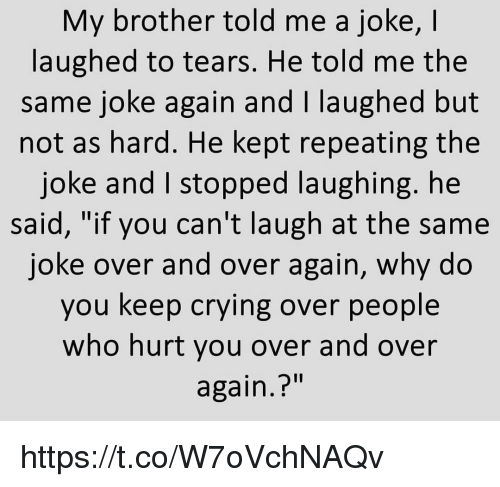 """Crying, Memes, and 🤖: My brother told me a joke, I  laughed to tears. He told me the  same joke again and I laughed but  not as hard. He kept repeating the  joke and I stopped laughing. he  said, """"if you can't laugh at the same  joke over and over again, why do  you keep crying over people  who hurt you over and over  again.?"""" https://t.co/W7oVchNAQv"""