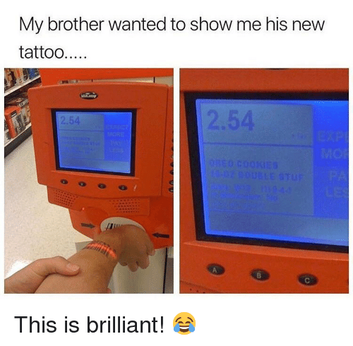 Memes, Tattoo, and Brilliant: My brother wanted to show me his new  tattoo....  2.54 This is brilliant! 😂