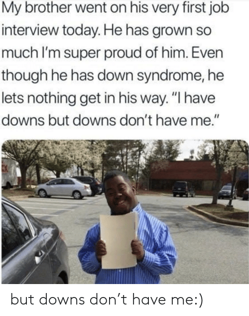 "downs: My brother went on his very first job  interview today. He has grown so  much I'm super proud of him. Even  though he has down syndrome, he  lets nothing get in his way. ""I have  downs but downs don't have me."" but downs don't have me:)"