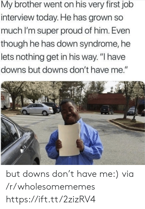 "downs: My brother went on his very first job  interview today. He has grown so  much I'm super proud of him. Even  though he has down syndrome, he  lets nothing get in his way. ""I have  downs but downs don't have me."" but downs don't have me:) via /r/wholesomememes https://ift.tt/2zizRV4"