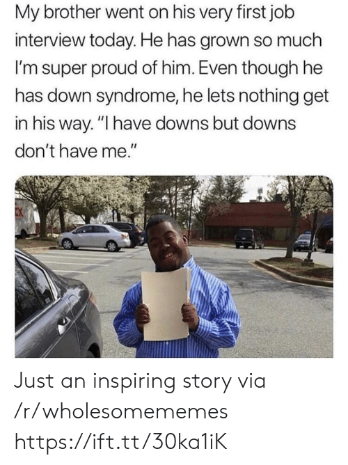 "downs: My brother went on his very first job  interview today. He has grown so much  I'm super proud of him. Even though he  has down syndrome, he lets nothing get  in his way. ""I have downs but downs  don't have me."" Just an inspiring story via /r/wholesomememes https://ift.tt/30ka1iK"