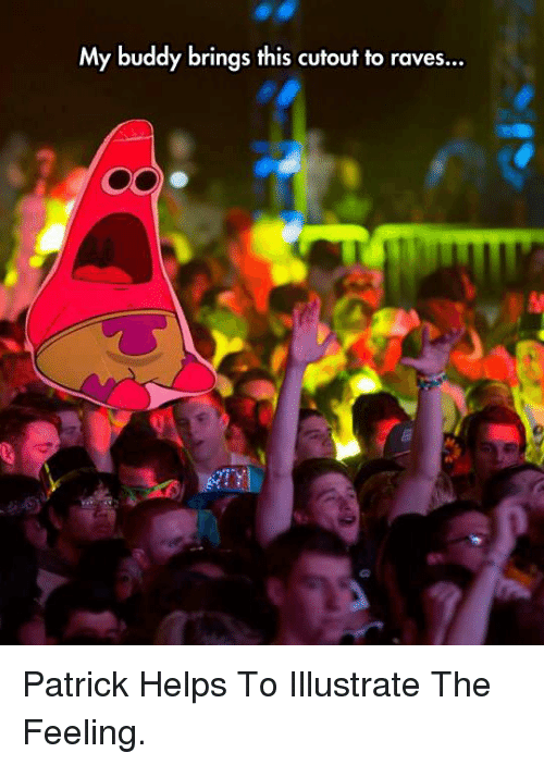 illustrate: My buddy brings this cutout to raves... <p>Patrick Helps To Illustrate The Feeling.</p>