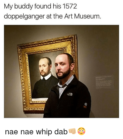 Doppelganger, Memes, and Nae Nae: My buddy found his 1572  doppelganger at the Art Museum nae nae whip dab👊🏼😳