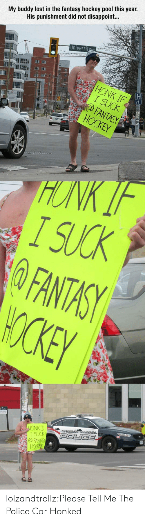 Police Car: My buddy lost in the fantasy hockey pool this year.  His punishment did not disappoint...  University  STA  HONK IF  I SUCK  FANTASY  HOCKEY  HONK IF  I SUCK  FANTASY  WOCKEY  HONK I  I SUCK  @FANTASY  HOCSY  WATERLOOREGIONAL  POLICE  AD lolzandtrollz:Please Tell Me The Police Car Honked