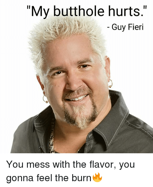 My Butthole Hurts Guy Fieri You Mess With the Flavor You ...