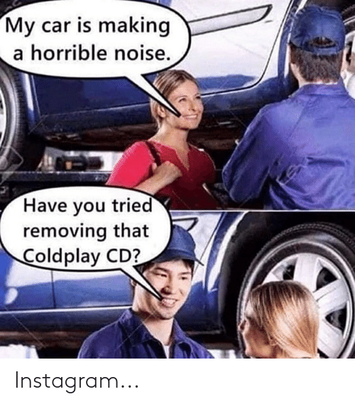 Coldplay: My car is making  a horrible noise.  Have you tried  removing that  Coldplay CD? Instagram...