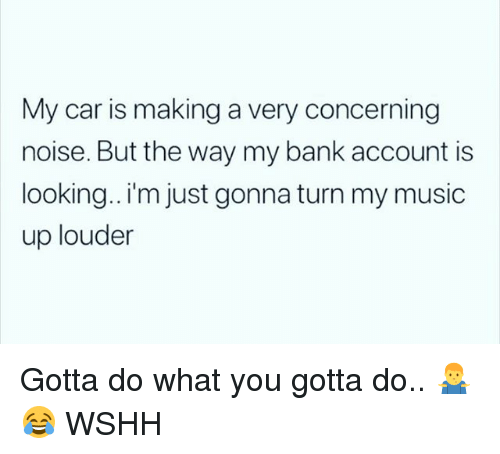 Memes, Music, and Wshh: My car is making a very concerning  noise. But the way my bank account is  looking..'m just gonna turn my music  up louder Gotta do what you gotta do.. 🤷♂️😂 WSHH