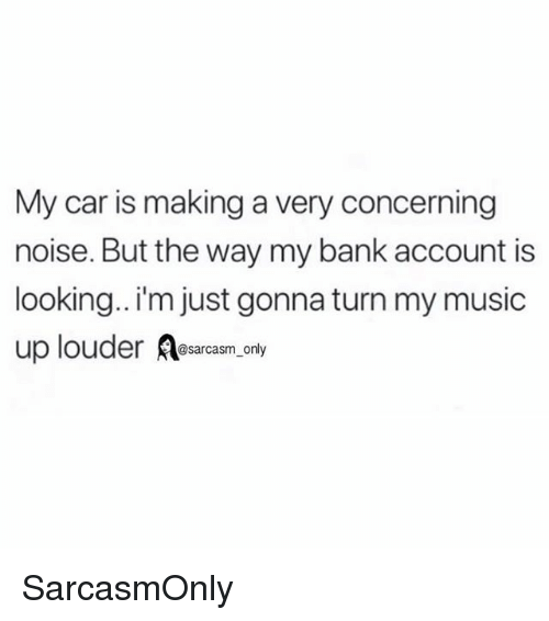 Funny, Memes, and Music: My car is making a very concerning  noise. But the way my bank account is  looking.. i'm just gonna turn my music  up louder arcs only SarcasmOnly