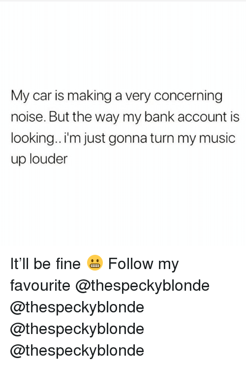 Memes, Music, and Bank: My car is making a very concerning  noise. But the way my bank account is  looking.. I'm just gonna turn my music  up louder It'll be fine 😬 Follow my favourite @thespeckyblonde @thespeckyblonde @thespeckyblonde @thespeckyblonde