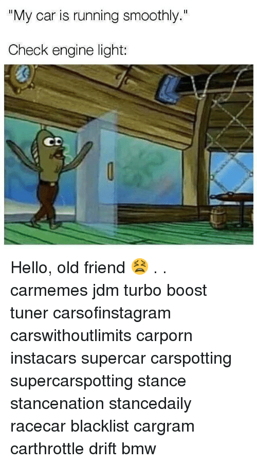 "Bmw, Hello, and Memes: ""My car is running smoothly.""  Check engine light:  CD Hello, old friend 😫 . . carmemes jdm turbo boost tuner carsofinstagram carswithoutlimits carporn instacars supercar carspotting supercarspotting stance stancenation stancedaily racecar blacklist cargram carthrottle drift bmw"