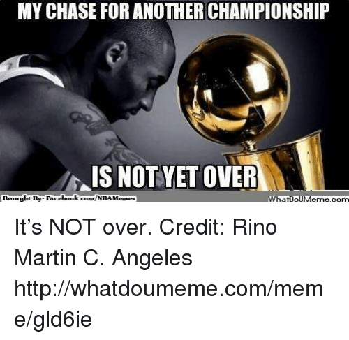 Rino: MY CHASE FOR ANOTHER CHAMPIONSHIP  IS NOT YET OVER  Brought By Faci  ebook.com/NBAMemes  What IpIM It's NOT over. Credit: Rino Martin C. Angeles  http://whatdoumeme.com/meme/gld6ie