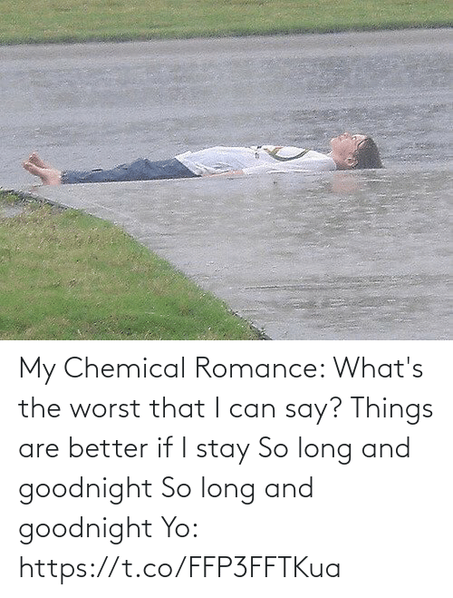 goodnight: My Chemical Romance:   What's the worst that I can say? Things are better if I stay So long and goodnight So long and goodnight  Yo: https://t.co/FFP3FFTKua