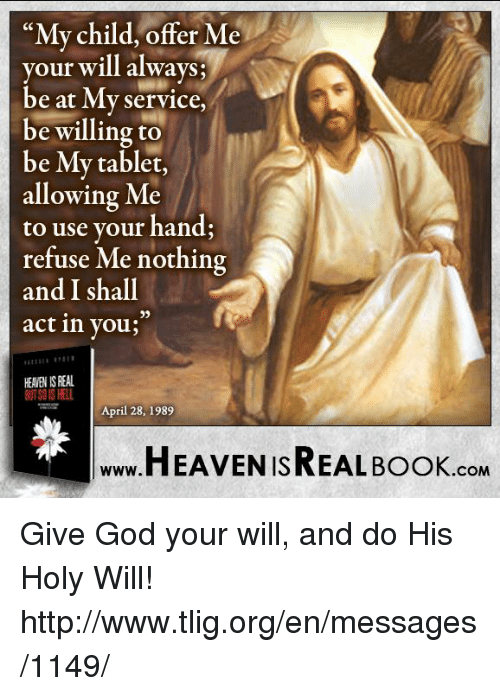 "Memes, Tablet, and Tablets: ""My child, offer Me  your will always  be at My Service,  be willing to  be My tablet,  allowing Me  to use your hand;  refuse Me nothing  and I shall  act in you  HEAVEN IS REAL  April 28, 1989  HEAVEN ISREAL Book  .COM Give God your will, and do His Holy Will! http://www.tlig.org/en/messages/1149/"