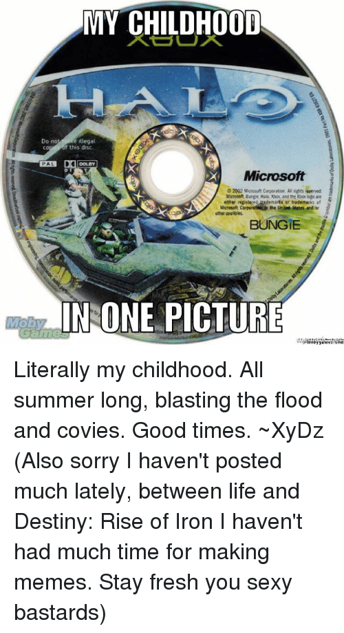 Ironic: MY CHILDHOOD  e ilegal  Do no  f this disc.  CO  X Microsoft  2002 Mcrosoft Corporation All riots teserved.  Microsoft Bunge. Halo, Xbok and the Xbosloga are  either registered trademarks or trademarks  Microsoft Corporatuia the United and/or  other countries  BUNGIE  IN ONE PICTURE Literally my childhood. All summer long, blasting the flood and covies. Good times.  ~XyDz  (Also sorry I haven't posted much lately, between life and Destiny: Rise of Iron I haven't had much time for making memes. Stay fresh you sexy bastards)