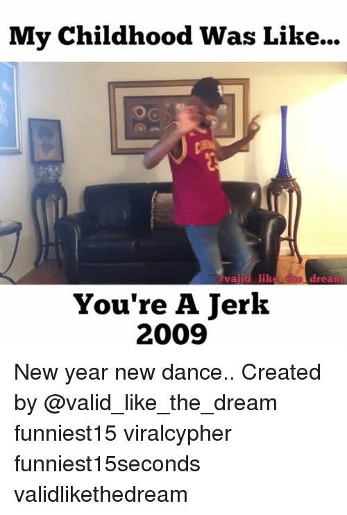 Funny, New Year's, and Dance: My Childhood Was Like...  valid  valid lik  dream  d  e  You're A Jerk  2009 New year new dance.. Created by @valid_like_the_dream funniest15 viralcypher funniest15seconds validlikethedream