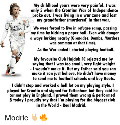 Club, England, and Football: My childhood years were very painful. I was  only 5 when the Croatian War of Independence  broke out. I was living in a war zone and lost  my grandfather (murdered) in that war.  Fly  mirates  We were forced to live in refugee camp, passing  my time by kicking a paper ball. Even with danger  always lurking nearby (Grenades, Bombs, Murders  was comman at that time).  As the War ended I started playing football.  My favourite Club Hajduk FC rejected me by  saying that I was too small, very light weight  - I woudn't make it. But my Father said you can  make it son just believe. He didn't have money  to send me to football schools and buy Boots.  I didn't stop and worked a hell lot on my playing style. I  played for Croatia and signed for Tottenham but they said he  cannot play in England. I proved them wrong & performed  & today I proudly say that I'm playing for the biggest club  in the World Real Madrid. Modric 🤘🏼🔥
