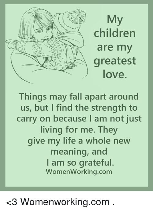 Children, Fall, and Life: My  children  are my  greatest  love  Things may fall apart around  us, but I find the strength to  carry on because I am not just  living for me. They  give my life a whole new  meaning, and  I am so grateful.  Women Working.com <3 Womenworking.com  .