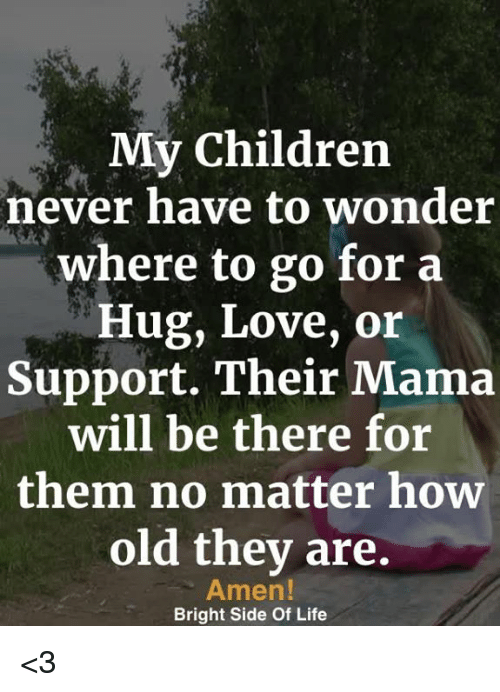 Children, Life, and Love: My Children  never have to wonder  where to go for a  Hug, Love, or  Support. Their Mama  will be there for  them no matter how  old thev are.  Amen!  Bright Side Of Life <3