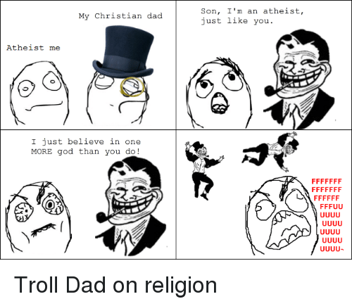 Dad, God, and Troll: My Christian dad  Atheist me  I just believe in one  MORE god than you do  Son, I'm an atheist,  just like you. Troll Dad on religion