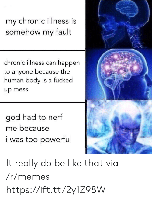 Chronic Illness: my chronic illness is  somehow my fault  chronic illness can happen  to anyone because the  human body is a fucked  up mess  god had to nerf  me because  i was too powerful It really do be like that via /r/memes https://ift.tt/2y1Z98W