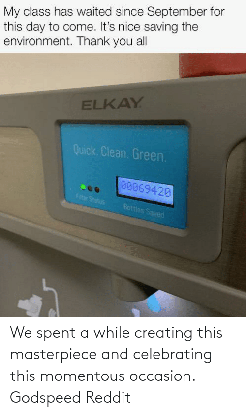 momentous: My class has waited since September for  this day to come. It's nice saving the  environment. Thank you all  ELKAY  Quick. Clean. Green.  00069420  Fiter Status  Bottles Saved We spent a while creating this masterpiece and celebrating this momentous occasion. Godspeed Reddit