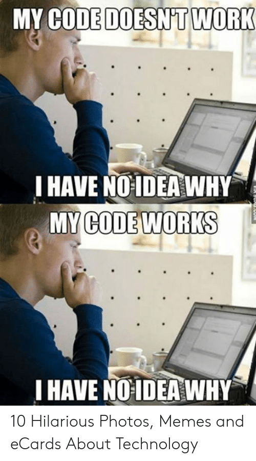 Technology Meme: MY CODE DOESNT WORK  I HAVE NO IDEA WHY  MY CODE WORKS  I HAVE NOIDEA WHY 10 Hilarious Photos, Memes and eCards About Technology
