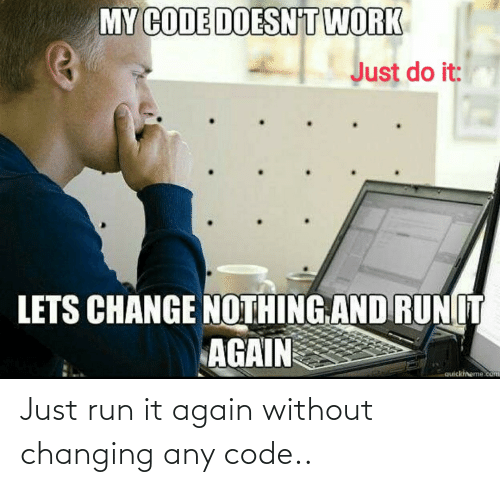 Changing: MY CODE DOESN'T WORK  Just do it:  LETS CHANGE NOTHING.AND RUNIT  AGAIN  quickiheme.com Just run it again without changing any code..
