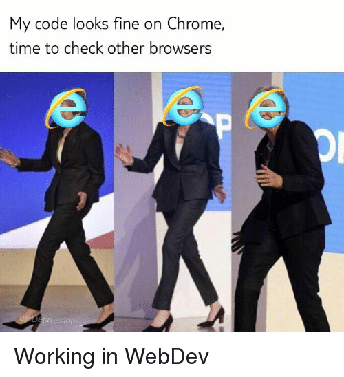 Browsers: My code looks fine on Chrome,  time to check other browsers  ression Working in WebDev