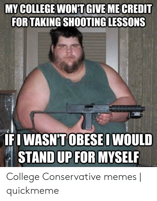 Funny Conservative Memes: MY COLLEGE WONT GIVE ME CREDIT  FORTAKING SHOOTING LESSONS  IFI WASNTOBESEI WOULD  STAND UP FOR MYSELF  quickmeme.com College Conservative memes | quickmeme