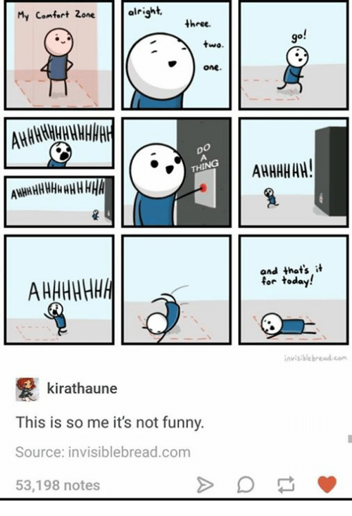 Its Not Funny: My comfort Zone.  alright,  three.  two.  OMe.  THING  ANHHHHHHHHHHHHA  kirathaune  This is so me it's not funny.  Source: invisiblebread.com  53,198 notes  AHHHHHH!  and that's it  for today  invisible bread com