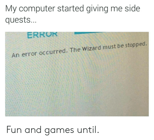 the wizard: My computer started giving me side  quest...  ERROR  An error occurred. The Wizard must be stopped. Fun and games until.