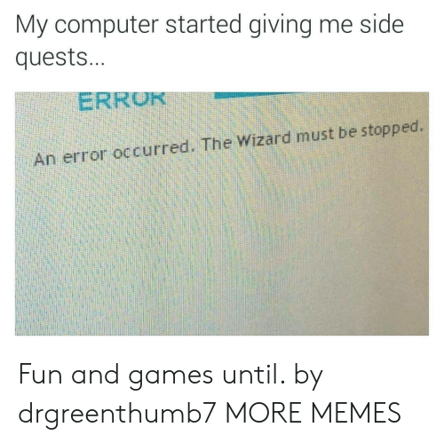 the wizard: My computer started giving me side  quest...  ERROR  An error occurred. The Wizard must be stopped. Fun and games until. by drgreenthumb7 MORE MEMES