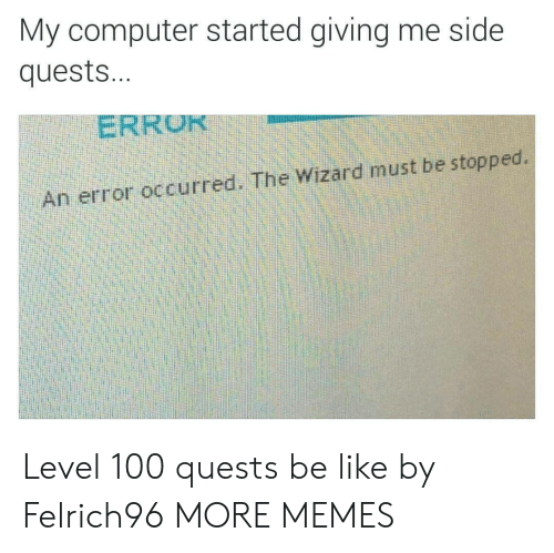 the wizard: My computer started giving me side  quests...  ERRU  An error occurred. The Wizard must be stopped. Level 100 quests be like by Felrich96 MORE MEMES
