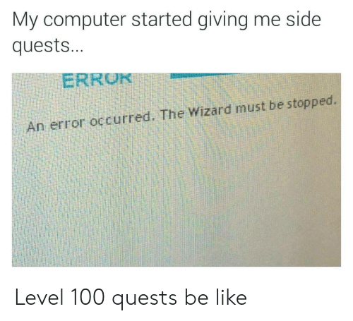the wizard: My computer started giving me side  quests...  ERRU  An error occurred. The Wizard must be stopped. Level 100 quests be like