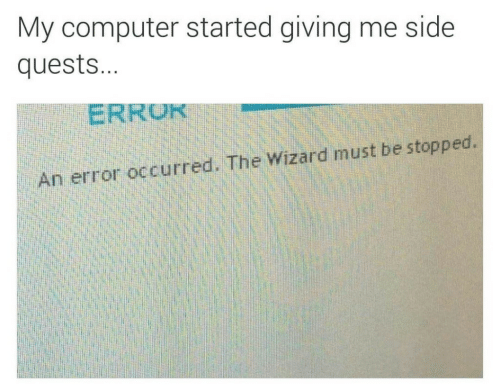 the wizard: My computer started giving me side  quests...  ERRUK  An error occurred. The Wizard must be stopped.