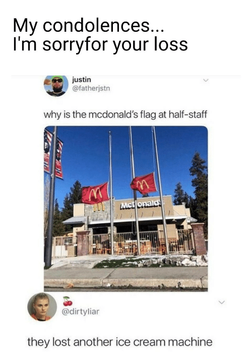 Justin: My condolences...  I'm sorryfor your loss  justin  @fatherjstn  why is the mcdonald's flag at half-staff  Mct onald  @dirtyliar  they lost another ice cream machine